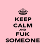 KEEP CALM AND FUK SOMEONE - Personalised Poster A4 size
