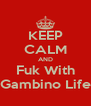 KEEP CALM AND Fuk With Gambino Life - Personalised Poster A4 size