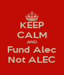KEEP CALM AND Fund Alec Not ALEC - Personalised Poster A4 size