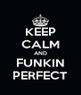 KEEP CALM AND FUNKIN PERFECT - Personalised Poster A4 size