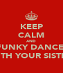 KEEP CALM AND FUNKY DANCE  WITH YOUR SISTER - Personalised Poster A4 size