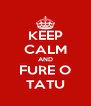 KEEP CALM AND FURE O TATU - Personalised Poster A4 size