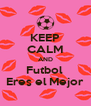 KEEP CALM AND Futbol  Eres el Mejor - Personalised Poster A4 size