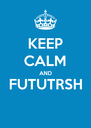 KEEP CALM AND FUTUTRSH  - Personalised Poster A4 size