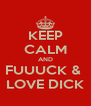 KEEP CALM AND FUUUCK &  LOVE DICK - Personalised Poster A4 size
