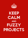 KEEP CALM AND FUZZY PROJECTS - Personalised Poster A4 size