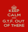KEEP CALM AND G.T.F. OUT  OF THERE - Personalised Poster A4 size