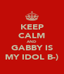 KEEP CALM AND GABBY IS MY IDOL B-) - Personalised Poster A4 size
