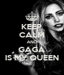 KEEP CALM AND GAGA IS MY QUEEN - Personalised Poster A4 size