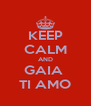 KEEP CALM AND GAIA  TI AMO - Personalised Poster A4 size