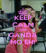 KEEP CALM AND GANDA MO EH! - Personalised Poster A4 size