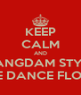 KEEP CALM AND GANGDAM STYLE THE DANCE FLOOR - Personalised Poster A4 size