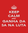 KEEP CALM AND GANHA DA SA NA LUTA - Personalised Poster A4 size