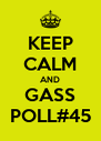 KEEP CALM AND GASS POLL#45 - Personalised Poster A4 size