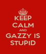 KEEP CALM AND GAZZY IS STUPID - Personalised Poster A4 size