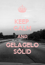 KEEP  CALM AND GELAGELO SOLID - Personalised Poster A4 size