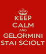 KEEP CALM AND GELORMINI STAI SCIOLT - Personalised Poster A4 size
