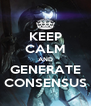 KEEP CALM AND GENERATE CONSENSUS - Personalised Poster A4 size