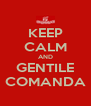 KEEP CALM AND GENTILE COMANDA - Personalised Poster A4 size