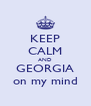 KEEP CALM AND GEORGIA on my mind - Personalised Poster A4 size