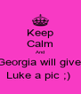 Keep Calm And Georgia will give  Luke a pic ;)  - Personalised Poster A4 size