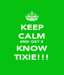 KEEP CALM AND GET 2 KNOW TIXIE!!! - Personalised Poster A4 size