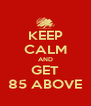 KEEP CALM AND GET 85 ABOVE - Personalised Poster A4 size
