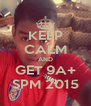 KEEP CALM AND GET 9A+ SPM 2015 - Personalised Poster A4 size