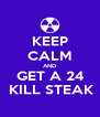 KEEP CALM AND GET A 24  KILL STEAK - Personalised Poster A4 size
