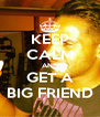 KEEP CALM AND GET A BIG FRIEND - Personalised Poster A4 size