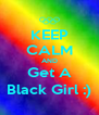 KEEP CALM AND Get A Black Girl :) - Personalised Poster A4 size