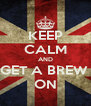 KEEP CALM AND GET A BREW  ON - Personalised Poster A4 size