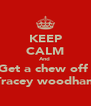 KEEP CALM And  Get a chew off  Tracey woodham - Personalised Poster A4 size
