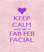 KEEP CALM AND GET A FAB FEB FACIAL - Personalised Poster A4 size