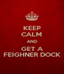 KEEP CALM AND GET A FEIGHNER DOCK - Personalised Poster A4 size