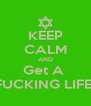 KEEP CALM AND Get A  FUCKING LIFE! - Personalised Poster A4 size