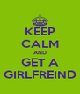 KEEP CALM AND GET A GIRLFREIND - Personalised Poster A4 size