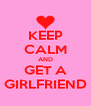 KEEP CALM AND GET A GIRLFRIEND - Personalised Poster A4 size