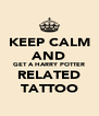 KEEP CALM AND GET A HARRY POTTER RELATED TATTOO - Personalised Poster A4 size