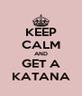 KEEP CALM AND GET A KATANA - Personalised Poster A4 size
