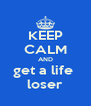 KEEP CALM AND get a life  loser - Personalised Poster A4 size