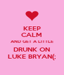 KEEP CALM AND GET A LITTLE DRUNK ON LUKE BRYAN(; - Personalised Poster A4 size