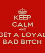 KEEP CALM AND GET A LOYAL BAD BITCH - Personalised Poster A4 size