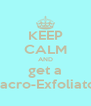 KEEP CALM AND get a Macro-Exfoliator - Personalised Poster A4 size
