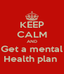 KEEP CALM AND Get a mental Health plan  - Personalised Poster A4 size
