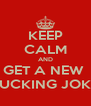 KEEP CALM AND GET A NEW  FUCKING JOKE - Personalised Poster A4 size