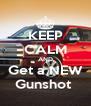KEEP CALM AND Get a NEW Gunshot  - Personalised Poster A4 size