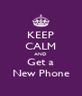 KEEP CALM AND Get a New Phone - Personalised Poster A4 size