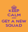 KEEP CALM AND GET A NEW SQUAD - Personalised Poster A4 size