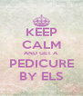 KEEP CALM AND GET A PEDICURE BY ELS - Personalised Poster A4 size